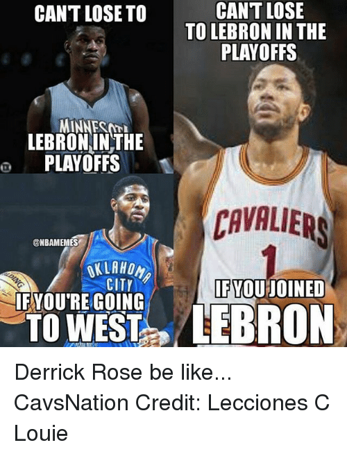 Be Like, Derrick Rose, and Memes: CANT LOSE  TO LEBRON IN THE  PLAYOFFS  CANT LOSE TO  MINNEST  LEBRONINTHE  o PLAYOFFS  CAVALIER  AVALIERS  @NBAMEMES  CITY  FYOU JOINED  IFYOU'RE GOING Derrick Rose be like... CavsNation Credit: Lecciones C Louie