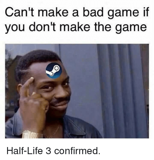 Bad, Life, and The Game: Can't make a bad game if  you don't make the game Half-Life 3 confirmed.