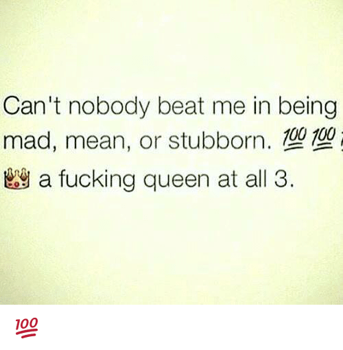 Anaconda, Fucking, and Memes: Can't nobody beat me in being  mad, mean, or stubborn.  幽a fucking queen at all 3.  00 100 💯