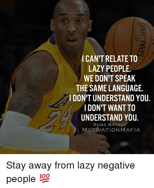Lazy People: CAN'T RELATE TO  LAZY PEOPLE.  WE DON'T SPEAK  THE SAME LANGUAGE.  l DON'T UNDERSTAND YOU  I DON'T WANTTO  UNDERSTAND YOU  KOBE BRYANT  MOTIVATION MAFIA Stay away from lazy negative people 💯