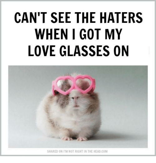 Cant See The Haters: CAN'T SEE THE HATERS  WHEN I GOT MY  LOVE GLASSES ON  SHARED ON l'M NOT RIGHT IN THE HEAD COM