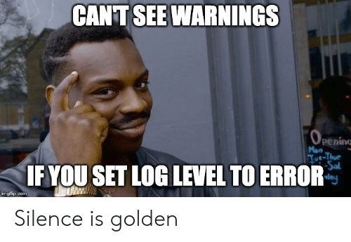 Opening: CANT SEE WARNINGS  OPENING  peninc  Mon  Toe-Thur  Sal  day  IF YOU SET LOG LEVEL TO ERROR  imgflip.com Silence is golden