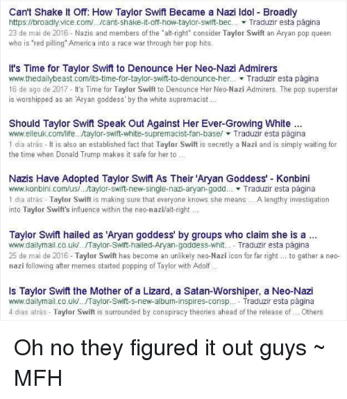"""race wars: Can't Shake It Off: How Taylor Swift Became a Nazi Idol - Broadly  https://broadlyvice.com/. /cant-shake-it-off-how-taylor-swift-bec Traduzir esta página  23 de mai de 2016 Nazis and members of the """"alt-right"""" consider Taylor Swift an Aryan pop queen  who is """"red pilling"""" America into a race war through her pop hits  It's Time for Taylor Swift to Denounce Her Neo-Nazi Admirers  www.thedailybeast.com/its-time-for-taylor-swift-to-denounce-her..Traduzir esta página  16 de ago de 2017- It's Time for Taylor Swift to Denounce Her Neo-Nazi Admirers. The pop superstar  is worshipped as an Aryan goddess' by the white supremacist..  Should Taylor Swif Speak Out Against Her Ever-Growing White.  www.elleuk.com/life.../taylor-swift-white-supremacist-fan-base/ ▼ Traduzir esta página  1 dia atrás It is also an established fact that Taylor Swift is secretly a Nazi and is simply waiting for  the time when Donald Trump makes it safe for her to  Nazis Have Adopted Taylor Swift As Their 'Aryan Goddess' - Konbini  www.konbini.com/us/.. taylor-swift-new-single-nazi-aryan-godd Traduzir esta página  1 dia atrás Taylor Swift is making sure that everyone knows she means..A lengthy investigation  into Taylor Swift's influence within the neo-nazi/alt-right  Taylor Swift hailed as 'Aryan goddess' by groups who claim she is a  www.dailymailco.uk.../Taylor-Swift-hailed-Aryan-goddess-whit.. Traduzir esta página  25 de mai de 2016 Taylor Swift has become an unlikely neo-Nazi icon for far right... to gather a neo-  nazi following after memes started popping of Taylor with Adolf…  Is Taylor Swift the Mother of a Lizard, a Satan-Worshiper, a Neo-Nazi  www.dailymail.co.uk.. .Taylor-Swift-s-new-album-inspires-consp. Traduzir esta página  4 dias atrás Taylor Swift is surrounded by conspiracy theories ahead of the release of.. Others Oh no they figured it out guys  ~ MFH"""