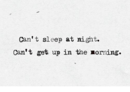 Cant Get Up: Can't sleep at night.  Can't get up in the morning.