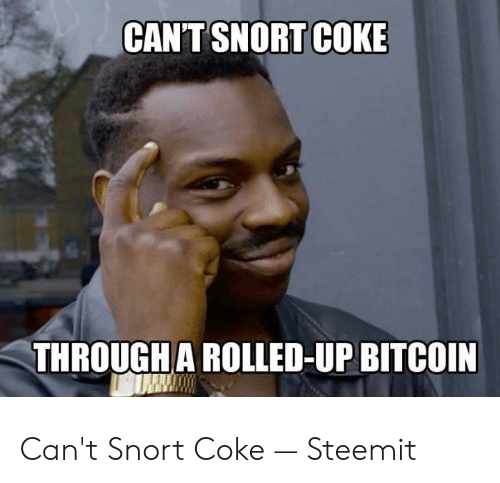 Coke Meme: CAN'T SNORT COKE  THROUGH A ROLLED-UP BITCOIN Can't Snort Coke — Steemit