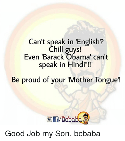 "Chill, Memes, and Obama: Can't speak in 'English?  Chill guys!  Even 'Barack Obama' can't  speak in Hindi""!  Be proud of your 'Mother Tongue'!  /Bcbaba Good Job my Son. bcbaba"