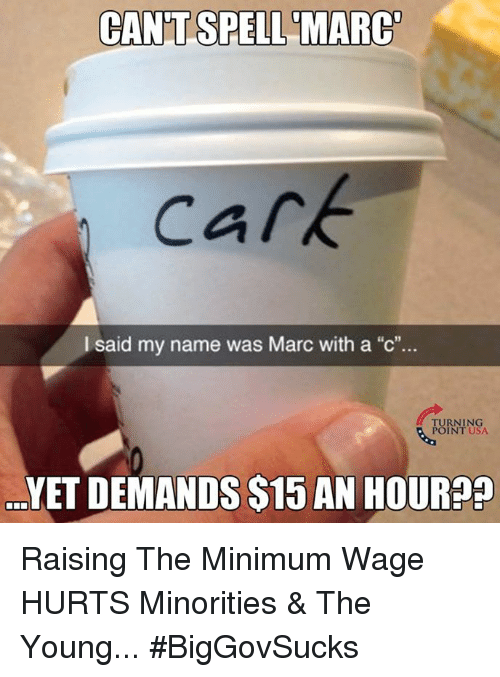"Memes, Minimum Wage, and 🤖: CANT SPELL MARC  cark  I said my name was Marc with a ""c""...  TURNING  POINT USA  YETDEMANDSS15 AN HOUR Raising The Minimum Wage HURTS Minorities & The Young... #BigGovSucks"