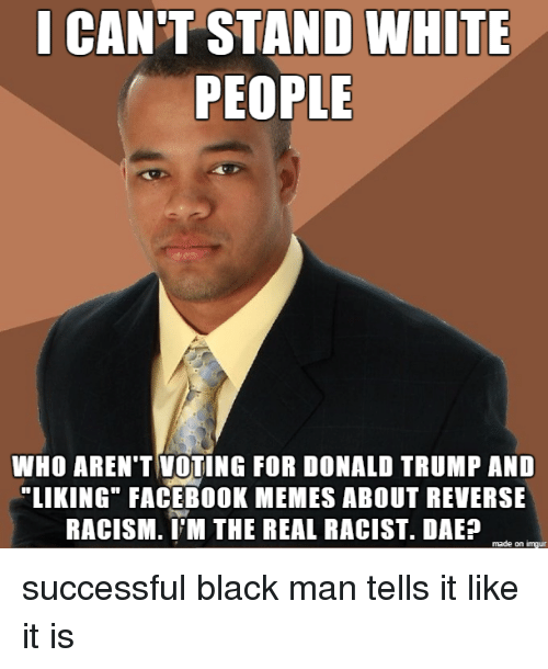 """Donald Trump, Facebook, and Funny: CANT STAND WHITE  PEOPLE  WHO AREN'T VOTING FOR DONALD TRUMP AND  LIKING"""" FACEBOOK MEMES ABOUT REVERSE  RACISM. I'M THE REAL RACIST. DAEP  made on imgur successful black man tells it like it is"""