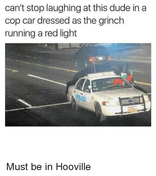 cop car: can't stop laughing at this dude in a  cop car dressed as the grinch  running a red light  POLICE G Must be in Hooville