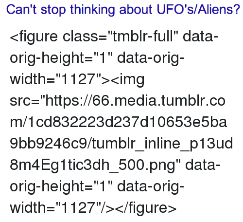 """ufos: Can't stop thinking about UFO's/Aliens? <figure class=""""tmblr-full"""" data-orig-height=""""1"""" data-orig-width=""""1127""""><img src=""""https://66.media.tumblr.com/1cd832223d237d10653e5ba9bb9246c9/tumblr_inline_p13ud8m4Eg1tic3dh_500.png"""" data-orig-height=""""1"""" data-orig-width=""""1127""""/></figure>"""