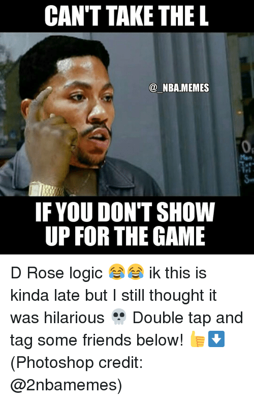 Friends, Logic, and Memes: CAN'T TAKE THE L  NBA MEMES  IF YOU DON'T SHOW  UP FOR THE GAME D Rose logic 😂😂 ik this is kinda late but I still thought it was hilarious 💀 Double tap and tag some friends below! 👍⬇ (Photoshop credit: @2nbamemes)