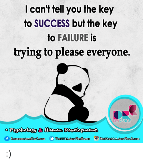 key to success: can't tell you the key  to SUCCESS but the key  to  FAILURE  is  trying to please everyone.  DEVRANGE  o Psychology & Human Dewelopment  TWITTER Com DEVRANCE  f FACE Book CoM DEVRANCE  NSTAGRAMnoCoM DEV RANGE :)
