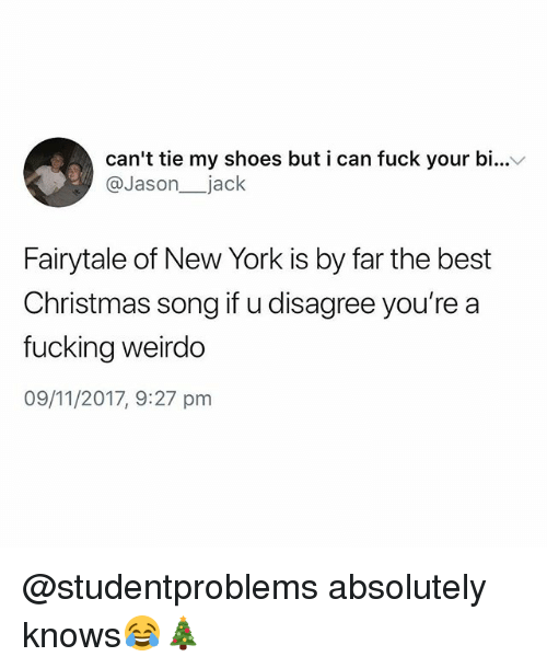 Christmas, Fucking, and New York: can't tie my shoes but i can fuck your bi...v  @Jason_ jack  Fairytale of New York is by far the best  Christmas song if u disagree you're a  fucking weirdo  09/11/2017, 9:27 pm @studentproblems absolutely knows😂🎄