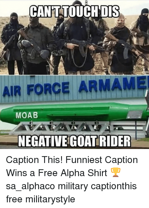 Memes, Air Force, and Free: CANT TOUCH DIS  AIR FORCE ARMAMEI  MOAB  NEGATIVE GOATRIDER Caption This! Funniest Caption Wins a Free Alpha Shirt 🏆 sa_alphaco military captionthis free militarystyle