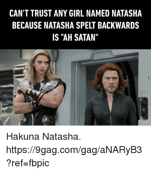 "9gag, Dank, and Girl: CAN'T TRUST ANY GIRL NAMED NATASHA  BECAUSE NATASHA SPELT BACKWARDS  IS ""AH SATAN"" Hakuna Natasha. https://9gag.com/gag/aNARyB3?ref=fbpic"