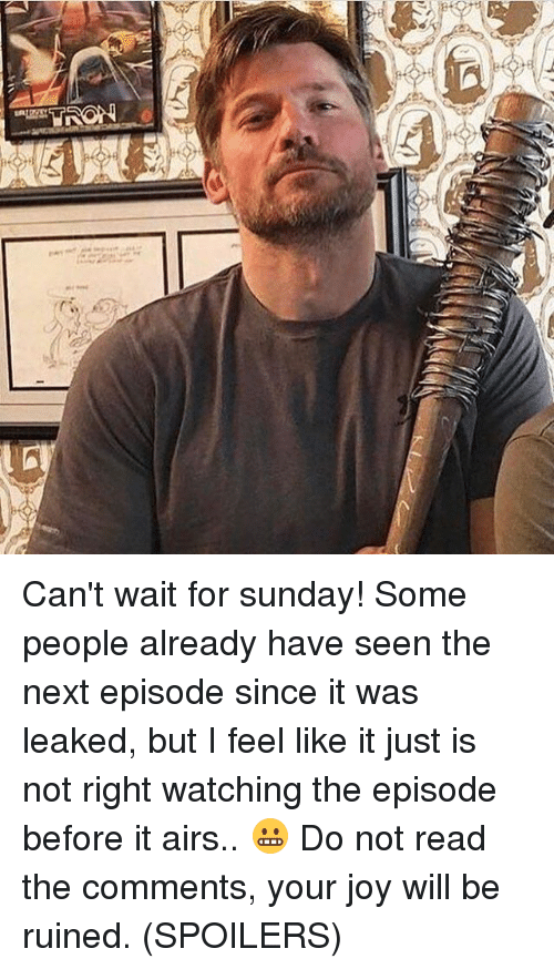 Memes, The Next Episode, and Sunday: Can't wait for sunday! Some people already have seen the next episode since it was leaked, but I feel like it just is not right watching the episode before it airs.. 😬 Do not read the comments, your joy will be ruined. (SPOILERS)