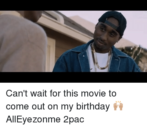 Birthday, Memes, and Movie: Can't wait for this movie to come out on my birthday 🙌🏽 AllEyezonme 2pac