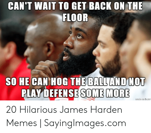 James Harden Memes: CAN'T WAIT TO GET BACK ON THE  FLOOR  SO HE CAN HOG THE BALLAND NOT  PLAY DEFENSE SOME MORE 20 Hilarious James Harden Memes | SayingImages.com