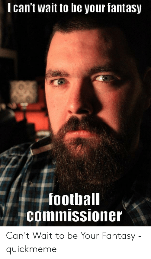 Fantasy Football Commissioner: cant wait to lie your fantasy  football  commissioner Can't Wait to be Your Fantasy - quickmeme