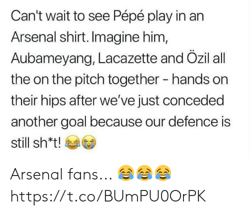 hips: Can't wait to see Pépé play in an  Arsenal shirt. Imagine him,  Aubameyang, Lacazette and Özil all  the on the pitch together  hands on  their hips after we've just conceded  another goal because our defence is  still sh*t! Arsenal fans... 😂😂😂 https://t.co/BUmPU0OrPK