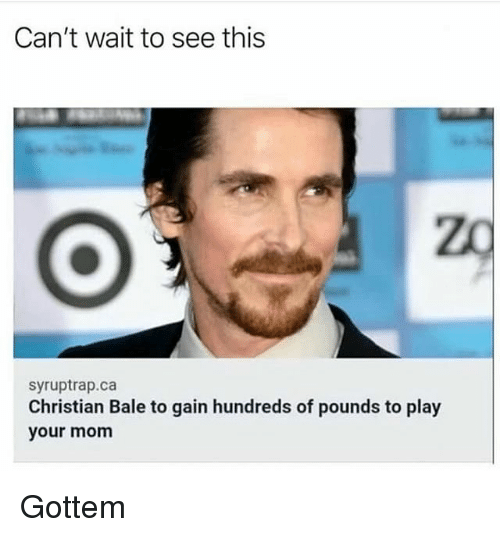 Christian Bale: Can't wait to see this  zo  syruptrap.ca  Christian Bale to gain hundreds of pounds to play  your mom Gottem