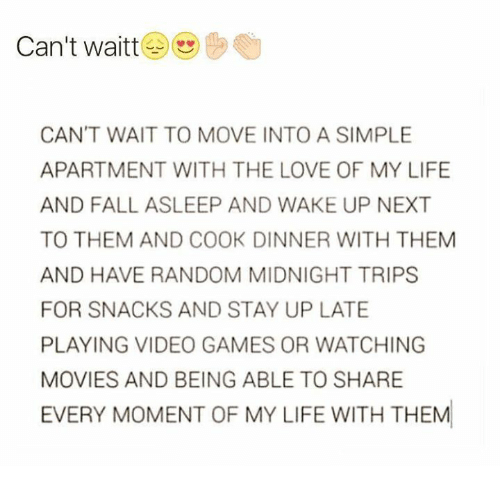 cooking dinner: Can't waitt  CAN'T WAIT TO MOVE INTO A SIMPLE  APARTMENT WITH THE LOVE OF MY LIFE  AND FALL ASLEEP AND WAKE UP NEXT  TO THEM AND COOK DINNER WITH THEM  AND HAVE RANDOM MIDNIGHT TRIPS  FOR SNACKS AND STAY UP LATE  PLAYING VIDEO GAMES OR WATCHING  MOVIES AND BEING ABLE TO SHARE  EVERY MOMENT OF MY LIFE WITH THEM