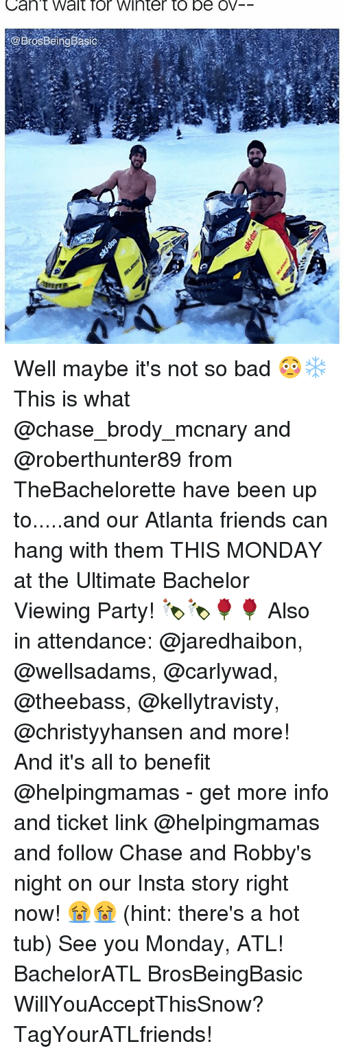 hot tubs: Can't Walt Tor Winter to be OV Well maybe it's not so bad 😳❄️ This is what @chase_brody_mcnary and @roberthunter89 from TheBachelorette have been up to.....and our Atlanta friends can hang with them THIS MONDAY at the Ultimate Bachelor Viewing Party! 🍾🍾🌹🌹 Also in attendance: @jaredhaibon, @wellsadams, @carlywad, @theebass, @kellytravisty, @christyyhansen and more! And it's all to benefit @helpingmamas - get more info and ticket link @helpingmamas and follow Chase and Robby's night on our Insta story right now! 😭😭 (hint: there's a hot tub) See you Monday, ATL! BachelorATL BrosBeingBasic WillYouAcceptThisSnow? TagYourATLfriends!