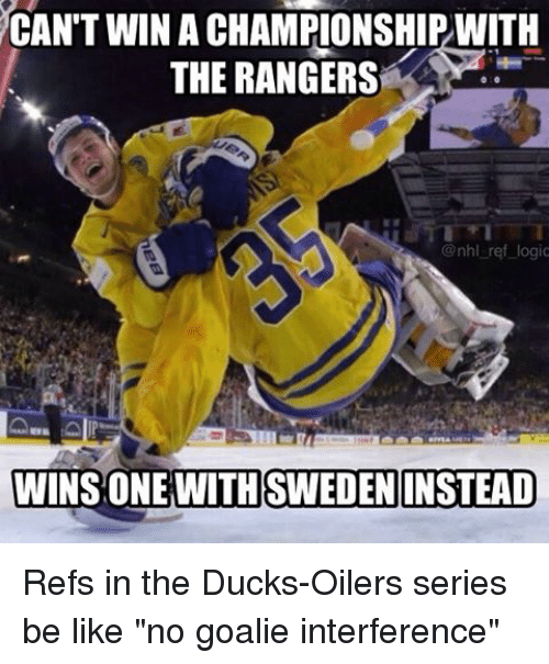 """oilers: CAN'T WIN ACHAMPIONSHIPWITH  THE RANGERS  @nhl ref logic  WINS ONE WITH SWEDEN INSTEAD Refs in the Ducks-Oilers series be like """"no goalie interference"""""""