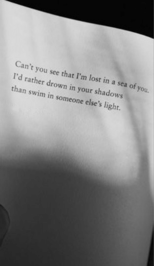 Shadows: Can't you see that I'm lost in a sea of you.  I'd rather drown in your shadows  than swim in someone else's light.
