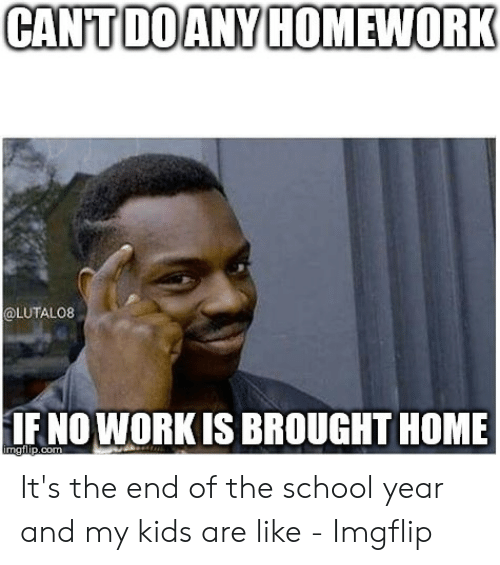 End Of School Year Meme: CANTDOANY HOMEWORK  @LUTALO8  IFNO WORKIS BROUGHT HOME  imgilip.com It's the end of the school year and my kids are like - Imgflip