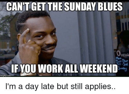the sundays: CAN'TGET THE SUNDAY BLUES  Mon  F YOU WORK ALL WEEKEND  mgilip.com