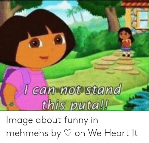 Dora Memes: canwnotostand Image about funny in mehmehs by ♡ on We Heart It