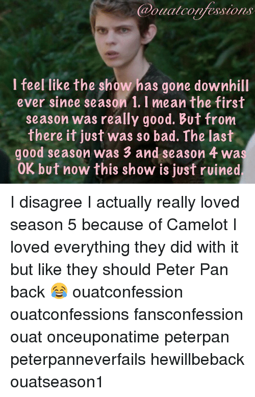 peterpan: Caoualconfessions  I feel like the show has gone downhill  ever since season 1. I mean the first  season was really good. But from  there it just was so bad. The last  good season was 3 and season 4 wa  OK but now this show is just ruined I disagree I actually really loved season 5 because of Camelot I loved everything they did with it but like they should Peter Pan back 😂 ouatconfession ouatconfessions fansconfession ouat onceuponatime peterpan peterpanneverfails hewillbeback ouatseason1