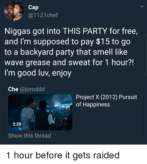 Blackpeopletwitter, Funny, and Party: Cap  @1121chef  Niggas got into THIS PARTY for free,  and I'm supposed to pay $15 to go  to a backyard party that smell like  wave grease and sweat for 1 hour?  I'm good luv, enjoy  Che @joroddd  Project X (2012) Pursuit  of Happiness  2:20  Show this thread