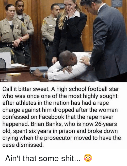 Memes, Athletics, and 🤖: CAP  Call it bitter sweet. A high school football star  who was once one of the most highly sought  after athletes in the nation has had a rape  charge against him dropped after the woman  confessed on Facebook that the rape never  happened. Brian Banks, who is now 26-years  old, spent six years in prison and broke down  crying when the prosecutor moved to have the  case dismissed Ain't that some shit... 😳