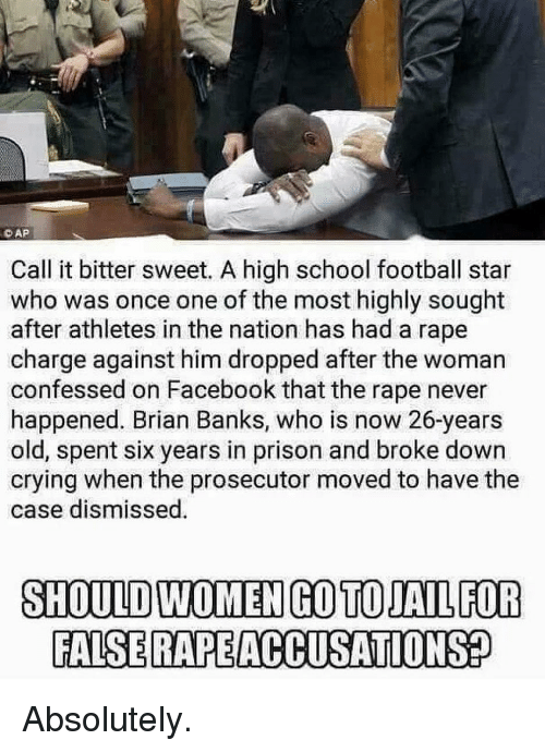 Crying, Facebook, and Football: CAP  Call it bitter sweet. A high school football star  who was once one of the most highly sought  after athletes in the nation has had a rape  charge against him dropped after the woman  confessed on Facebook that the rape never  happened. Brian Banks, who is now 26-years  old, spent six years in prison and broke down  crying when the prosecutor moved to have the  case dismissed  SHOULD WOMEN GO TOJAIL FOR  FALSE RAPEACCUSATIONS Absolutely.
