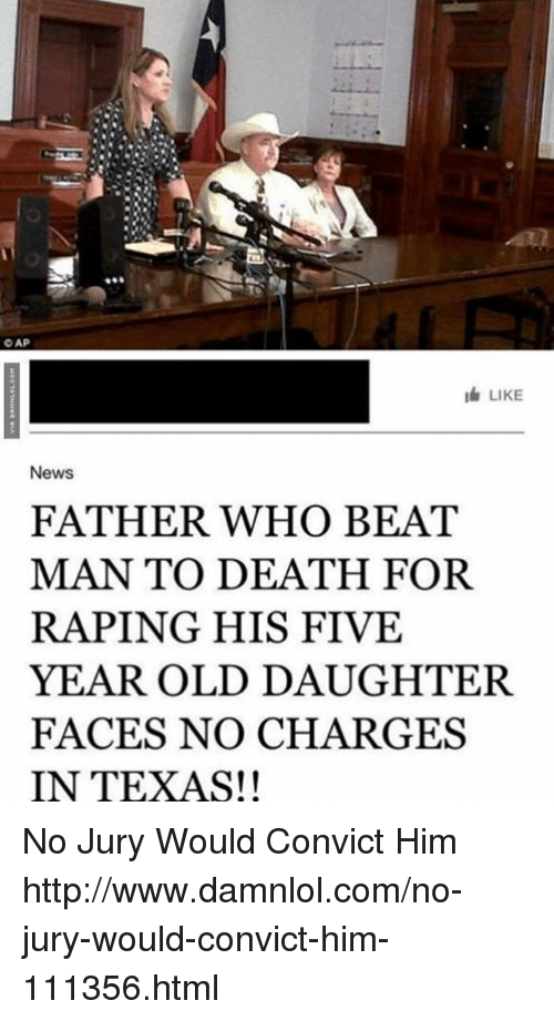 damnlol: CAP  I LIKE  News  FATHER WHO BEAT  MAN TO DEATH FOR  RAPING HIS FIVE  YEAR OLD DAUGHTER.  FACES NO CHARGES  IN TEXAS!! No Jury Would Convict Him http://www.damnlol.com/no-jury-would-convict-him-111356.html