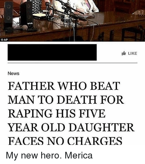 Memes, 🤖, and Hero: CAP  IG LIKE  News  FATHER WHO BEAT  MAN TO DEATH FOR  RAPING HIS FIVE  YEAR OLD DAUGHTER.  FACES NO CHARGES My new hero. Merica