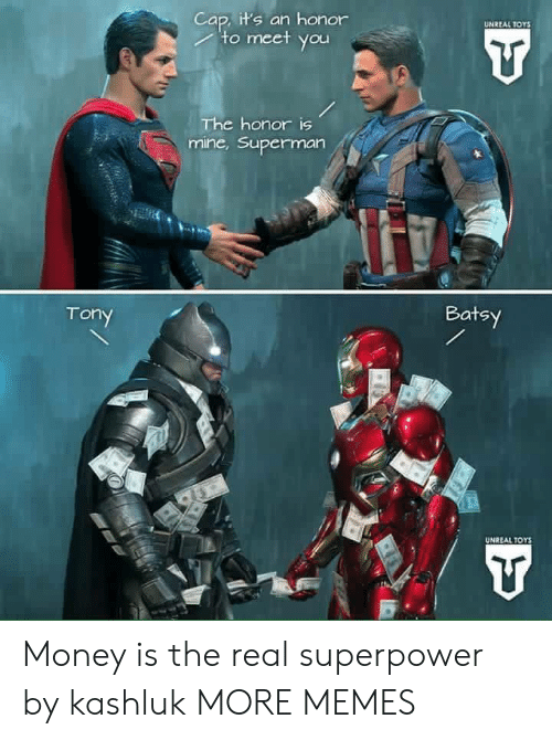 Superman: Cap, it's an honor  to meet you  UNREAL TOYS  The honor is  mine,Superman  Batsy  Tony  UNREAL TOYS Money is the real superpower by kashluk MORE MEMES