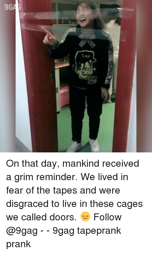 9gag, Memes, and Prank: CAP On that day, mankind received a grim reminder. We lived in fear of the tapes and were disgraced to live in these cages we called doors. 😑 Follow @9gag - - 9gag tapeprank prank