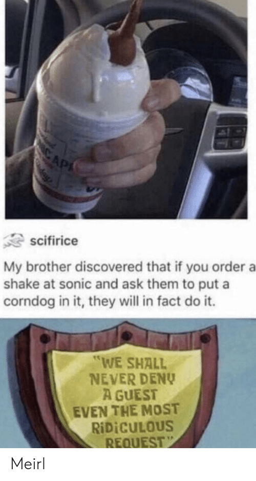"""Guest: CAP  scifirice  My brother discovered that if you order a  shake at sonic and ask them to put a  corndog in it, they will in fact do it.  """"WE SHALL  NEVER DENY  A GUEST  EVEN THE MOST  RIDICULOUS  REQUEST Meirl"""