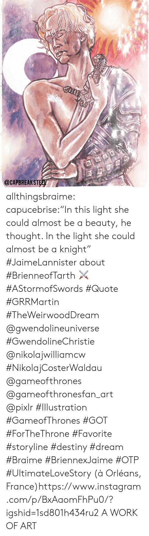 "gameofthrones: @CAPBREAKSTEEL allthingsbraime:  capucebrise:""In this light she could almost be a beauty, he thought. In the light she could almost be a knight"" #JaimeLannister about #BrienneofTarth ⚔ #AStormofSwords #Quote #GRRMartin #TheWeirwoodDream @gwendolineuniverse #GwendolineChristie @nikolajwilliamcw #NikolajCosterWaldau @gameofthrones @gameofthronesfan_art @pixlr #Illustration #GameofThrones #GOT #ForTheThrone #Favorite #storyline #destiny #dream #Braime #BriennexJaime #OTP #UltimateLoveStory  (à Orléans, France)https://www.instagram.com/p/BxAaomFhPu0/?igshid=1sd801h434ru2  A WORK OF ART"