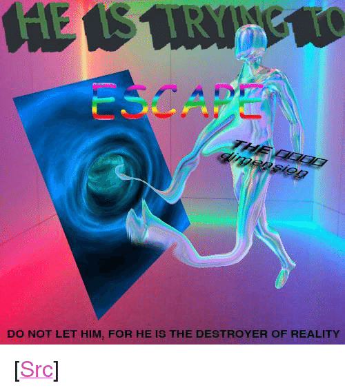 """Reddit, Reality, and Com: CAPE  DO NOT LET HIM, FOR HE IS THE DESTROYER OF REALITY <p>[<a href=""""https://www.reddit.com/r/surrealmemes/comments/7s43bo/destruction_is_i_n_e_v_i_t_a_b_l_e/"""">Src</a>]</p>"""