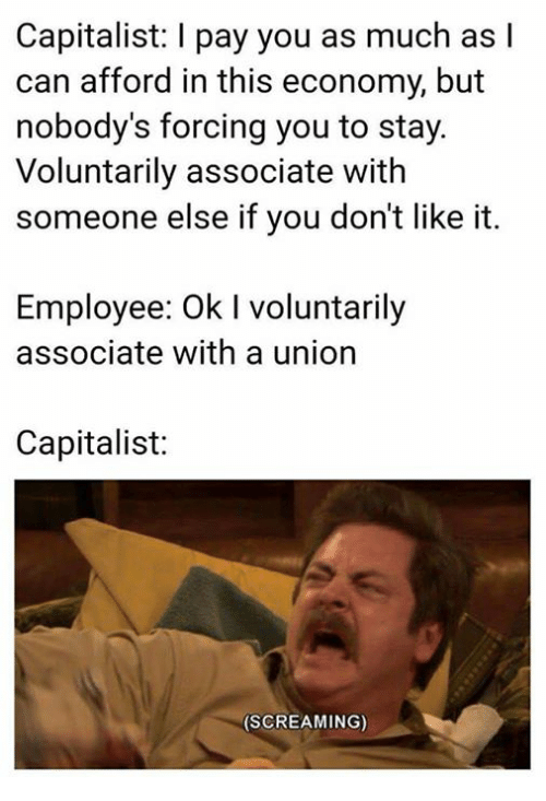 Capitalist, Sassy Socialast, and Can: Capitalist: I pay you as much as l  can afford in this economy, but  nobody's forcing you to stay  Voluntarily associate with  someone else if you don't like it.  Employee: Ok I voluntarily  associate with a union  Capitalist:  (SCREAMING)