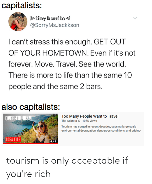 degradation: capitalists:  >timy burrito<  @SorryMsJackkson  I can't stress this enough. GET OUT  OF YOUR HOMETOWN. Even if it's not  forever. Move. Travel. See the world.  There is more to life than the same 10  people and the same 2 bars.  also capitalists:  Too Many People Want to Travel  The Atlantic e 105K views  OVER-TOURISM  Tourism has surged in recent decades, causing large-scale  environmental degradation, dangerous conditions, and pricing-  IDEA FILE  4:48 tourism is only acceptable if you're rich