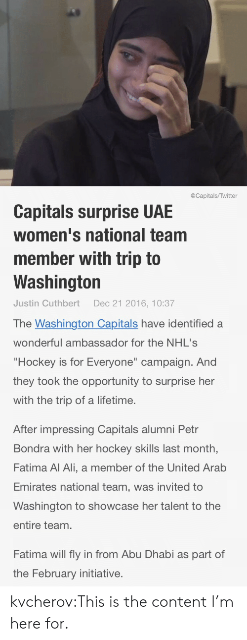 """abu dhabi: @Capitals/Twitter  Capitals surprise UAE  women's national team  member with trip to  Washington  Justin Cuthbert  Dec 21 2016, 10:37   The Washington Capitals have identified  wonderful ambassador for the NHL's  """"Hockey is for Everyone"""" campaign. And  they took the opportunity to surprise her  with the trip of a lifetime.  After impressing Capitals alumni Petr  Bondra with her hockey skills last month,  Fatima Al Ali, a member of the United Arab  Emirates national team, was invited to  Washington to showcase her talent to the  entire team.  Fatima will fly in from Abu Dhabi as part of  the February initiative. kvcherov:This is the content I'm here for."""
