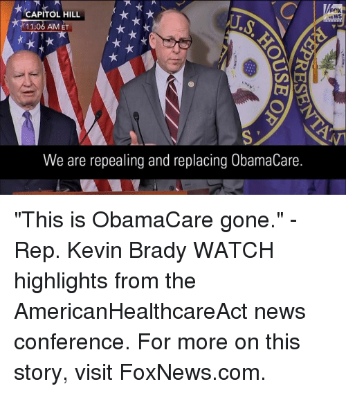 "repping: CAPITOL HILL  11:06 AM ET  We are repealing and replacing 0bamaCare.  FOX  NEWS ""This is ObamaCare gone."" - Rep. Kevin Brady WATCH highlights from the AmericanHealthcareAct news conference. For more on this story, visit FoxNews.com."