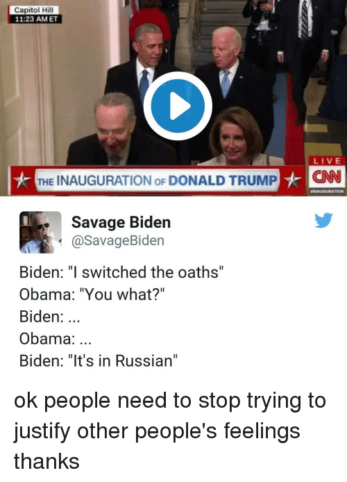"Inauguration Of Donald Trump: Capitol Hill  11 23 AM ET  LIVE  THE INAUGURATION oF DONALD TRUMP  HCNN  Savage Biden  a Savage Biden  Biden: ""I switched the oaths'  Obama: ""You what?""  Biden  Obama  Biden: ""It's in Russian"" ok people need to stop trying to justify other people's feelings thanks"