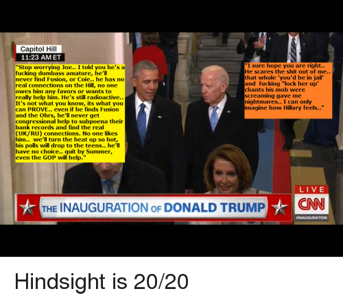 """Donald Trump, Jail, and Summer: Capitol Hill  11:23 AMET  """"I sure hope you are right..  He scares the shit out of me..  that whole 'you'd be in jail  and fucking """"lock her up'  chants his mob were  screaming gave me  nightmares.. I can only  imagine how Hillary feels..""""  """"Stop worrying Joe.. I told you he'sa  fucking dumbass amature, he'll  never find Fusion, or Coie.. he has no  real connections on the Hill, no one  owes him any favors or wants to  really help him. He's still radioactive.  It's not what you know, its what you  can PROVE.. even if he finds Fusion  and the Ohrs, he'll never get  congressional help to subpoena their  bank records and find the real  (UK/RU) connections. No one likes  him.. we'll turn the heat up so hot,  his polls will drop to the teens.. he'll  have no choice.. quit by Summer,  even the GOP will help.""""  LIVE  THE INAUGURATION OF DONALD TRUMP  Hindsight is 20/20"""