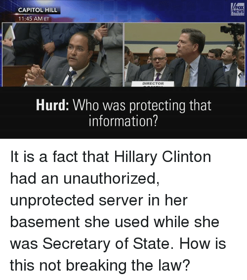 Facts, Hillary Clinton, and News: CAPITOL HILL  11:45 AM ET  DIRECTOR  Hurd: Who was protecting that  information?  NEWS It is a fact that Hillary Clinton had an unauthorized, unprotected server in her basement she used while she was Secretary of State. How is this not breaking the law?